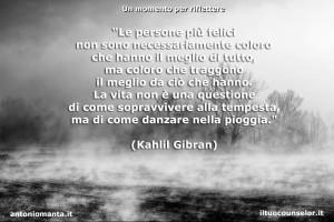 """""""Le persone più felici non sono necessariamente coloro che hanno il meglio di tutto, ma coloro che traggono il meglio da ciò che hanno. La vita non è una questione di come sopravvivere alla tempesta, ma di come danzare nella pioggia."""" (Kahlil Gibran)"""
