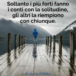 """""""Soltanto i più forti fanno i conti con la solitudine, gli altri la riempiono con chiunque."""" (Anonimo)"""