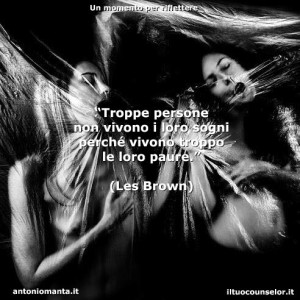 """""""Troppe persone non vivono i loro sogni perché vivono troppo le loro paure."""" (Les Brown)"""