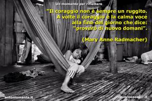 """""""Il coraggio non è sempre un ruggito. A volte il coraggio è la calma voce alla fine del giorno che dice: """"proverò di nuovo domani"""". (Mary Anne Radmacher)"""