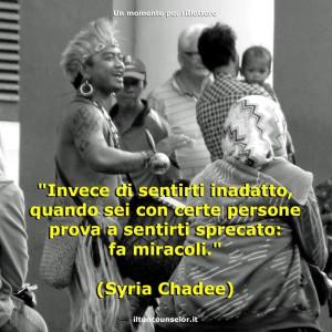"""""""Invece di sentirti inadatto, quando sei con certe persone prova a sentirti sprecato: fa miracoli."""" (Syria Chadee)"""