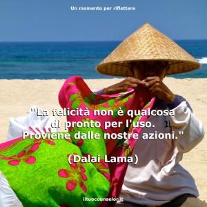 """""""La felicità non è qualcosa di pronto per l'uso. Proviene dalle nostre azioni."""" (Dalai Lama)"""