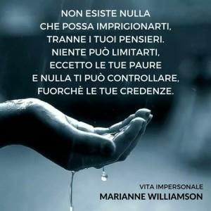 """""""Non esiste nulla che possa imprigionarti, tranne i tuoi pensieri. Niente può limitarti, eccetto le tue paure e nulla ti può controllare, fuorché le tue credenze."""" (Marianne Williamson)"""