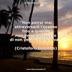 """""""Non potrai mai attraversare l'oceano fino a quando non avrai il coraggio di non vedere più la riva."""" (Cristoforo Colombo)"""