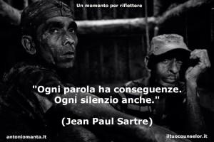 """""""Ogni parola ha conseguenze. Ogni silenzio anche."""" (Jean Paul Sartre)"""