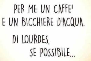 """""""Per me un caffè e un bicchiere d'acqua. Di Lourdes, se possibile..."""""""