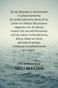 """""""Se sei disposto a riconoscere il comportamento di un'altra persona verso di te, come il riflesso del proprio rapporto con se stesso, invece che una dichiarazione sul tuo valore come una persona, allora, dopo un certo periodo di tempo, smetterai completamente di reagire."""" (Yogi Bhajan)"""