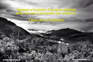 """""""Spesso s'incontra il proprio destino, sulla via che s'era presa per evitarlo."""" (Jean de La Fontaine)"""