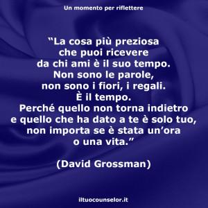 """""""La cosa più preziosa che puoi ricevere da chi ami è il suo tempo. Non sono le parole, non sono i fiori, i regali. È il tempo. Perché quello non torna indietro e quello che ha dato a te è solo tuo, non importa se è stata un'ora o una vita."""" (David Grossman)"""