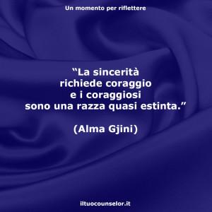 """""""La sincerità richiede coraggio e i coraggiosi sono una razza quasi estinta."""" (Alma Gjini)"""