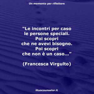 """""""Le incontri per caso le persone speciali. Poi scopri che ne avevi bisogno. Poi scopri che non è un caso..."""" (Francesca Virgulto)"""