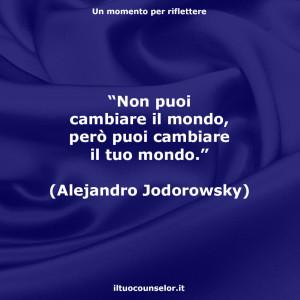 """""""Non puoi cambiare il mondo, però puoi cambiare il tuo mondo."""" (Alejandro Jodorowsky)"""