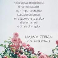 """""""Se avrai mai la possibilità di trattarli nello stesso modo in cui ti hanno trattato, non importa quanto sia stato doloroso, mi auguro che tu scelga di allontanarti e di fare di meglio."""" (Najwa Zebian)"""