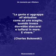 """""""La gente si aggrappa all'abitudine come ad uno scoglio, quando invece dovrebbe staccarsi e tuffarsi in mare. E vivere."""" (Charles Bukowski)"""