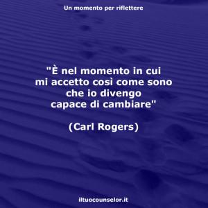 """""""È nel momento in cui mi accetto così come sono che io divengo capace di cambiare"""" (Carl Rogers)"""