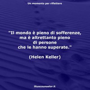 """""""Il mondo è pieno di sofferenze, ma è altrettanto pieno di persone che le hanno superate."""" (Helen Keller)"""