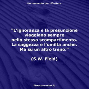 """""""L'ignoranza e la presunzione viaggiano sempre nello stesso scompartimento. La saggezza e l'umiltà anche. Ma su un altro treno."""" (S.W. Field)"""
