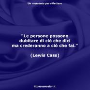 """""""Le persone possono dubitare di ciò che dici ma crederanno a ciò che fai."""" (Lewis Cass)"""