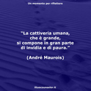 """""""La cattiveria umana, che è grande, si compone in gran parte di invidia e di paura."""" (André Maurois)"""