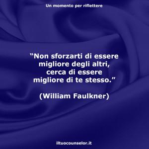 """""""Non sforzarti di essere migliore degli altri, cerca di essere migliore di te stesso."""" (William Faulkner)"""