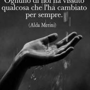 """""""Ognuno di noi ha vissuto qualcosa che l'ha cambiato per sempre."""" (Alda Merini)"""