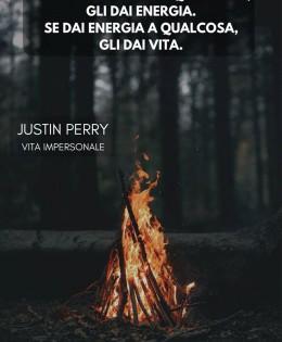 """""""Se dai attenzione a qualcosa, gli dai energia. Se dai energia a qualcosa, gli dai vita."""" (Justin Perry)"""