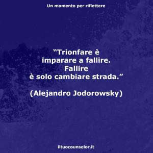 """""""Trionfare è imparare a fallire. Fallire è solo cambiare strada."""" (Alejandro Jodorowsky)"""