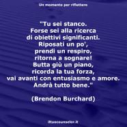 """""""Tu sei stanco. Forse sei alla ricerca di obiettivi significanti. Riposati un po', prendi un respiro, ritorna a sognare! Butta giù un piano, ricorda la tua forza, vai avanti con entusiasmo e amore. Andrà tutto bene."""" (Brendon Burchard)"""