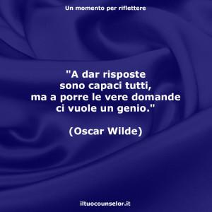 """""""A dar risposte sono capaci tutti, ma a porre le vere domande ci vuole un genio."""" (Oscar Wilde)"""