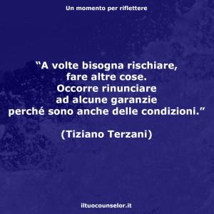 """""""A volte bisogna rischiare, fare altre cose. Occorre rinunciare ad alcune garanzie perché sono anche delle condizioni."""" (Tiziano Terzani)"""