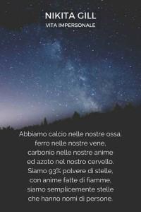 """""""Abbiamo calcio nelle nostre ossa, ferro nelle nostre vene, carbonio nelle nostre anime ed azoto nel nostro cervello. Siamo 93% polvere di stelle, con anime fatte di fiamme, siamo semplicemente stelle che hanno nomi di persone."""" (Nikita Gill)"""