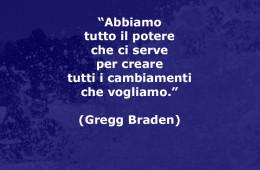 """""""Abbiamo tutto il potere che ci serve per creare tutti i cambiamenti che vogliamo."""" (Gregg Braden)"""