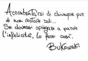 """""""Accontentarsi di chiunque pur di non restare soli… Se dovessi spiegare a parole l'infelicità, lo farei così."""" (Charles Bukowski)"""