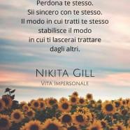 """""""Ama te stesso. Perdona te stesso. Sii sincero con te stesso. Il modo in cui tratti te stesso stabilisce il modo in cui ti lascerai trattare dagli altri.""""(Nikita Gill)"""