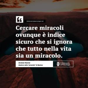 """""""Cercare miracoli ovunque è indice sicuro che si ignora che tutto nella vita sia un miracolo."""" (Abraham Maslow)"""