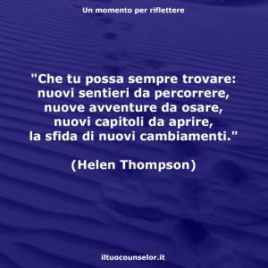 """""""Che tu possa sempre trovare: nuovi sentieri da percorrere, nuove avventure da osare, nuovi capitoli da aprire, la sfida di nuovi cambiamenti."""" (Helen Thompson)"""