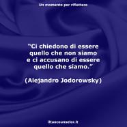 """""""Ci chiedono di essere quello che non siamo e ci accusano di essere quello che siamo."""" (Alejandro Jodorowsky)"""