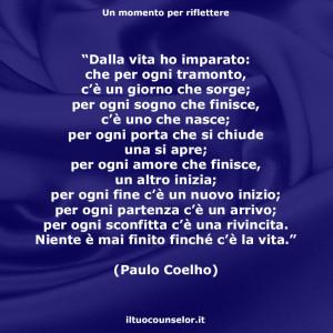 """""""Dalla vita ho imparato: che per ogni tramonto, c'è un giorno che sorge; per ogni sogno che finisce, c'è uno che nasce; per ogni porta che si chiude una si apre; per ogni amore che finisce, un altro inizia; per ogni fine c'è un nuovo inizio; per ogni partenza c'è un arrivo; per ogni sconfitta c'è una rivincita. Niente è mai finito finché c'è la vita."""" (Paulo Coelho)"""