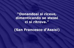 """""""Donandosi si riceve, dimenticando se stessi ci si ritrova."""" (San Francesco d'Assisi)"""