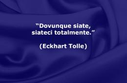 """""""Dovunque siate, siateci totalmente."""" (Eckhart Tolle)"""