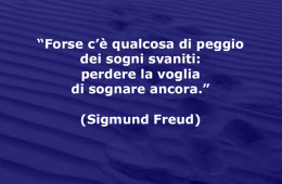 """""""Forse c'è qualcosa di peggio dei sogni svaniti: perdere la voglia di sognare ancora."""" (Sigmund Freud)"""