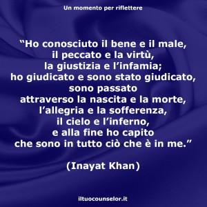 """""""Ho conosciuto il bene e il male, il peccato e la virtù, la giustizia e l'infamia; ho giudicato e sono stato giudicato, sono passato attraverso la nascita e la morte, l'allegria e la sofferenza, il cielo e l'inferno, e alla fine ho capito che sono in tutto ciò che è in me."""" (Inayat Khan)"""