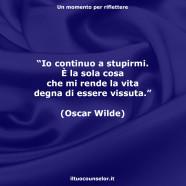"""""""Io continuo a stupirmi. È la sola cosa che mi rende la vita degna di essere vissuta."""" (Oscar Wilde)"""