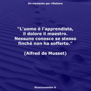 """""""L'uomo è l'apprendista, il dolore il maestro. Nessuno conosce se stesso finché non ha sofferto."""" (Alfred de Musset)"""