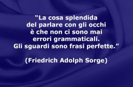 """""""La cosa splendida del parlare con gli occhi è che non ci sono mai errori grammaticali. Gli sguardi sono frasi perfette."""" (Friedrich Adolph Sorge)"""