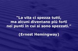 La vita ci spezza tutti, ma alcuni diventano più forti nei punti in cui si sono spezzati. (Ernest Hemingway)