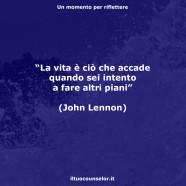 """""""La vita è ciò che accade quando sei intento a fare altri piani"""" (John Lennon)"""