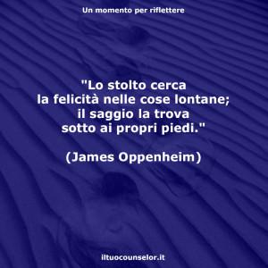 """""""Lo stolto cerca la felicità nelle cose lontane; il saggio la trova sotto ai propri piedi."""" (James Oppenheim)"""