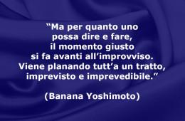"""""""Ma per quanto uno possa dire e fare, il momento giusto si fa avanti all'improvviso. Viene planando tutt'a un tratto, imprevisto e imprevedibile."""" (Banana Yoshimoto)"""