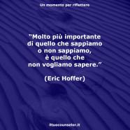 """""""Molto più importante di quello che sappiamo o non sappiamo, è quello che non vogliamo sapere."""" (Eric Hoffer)"""